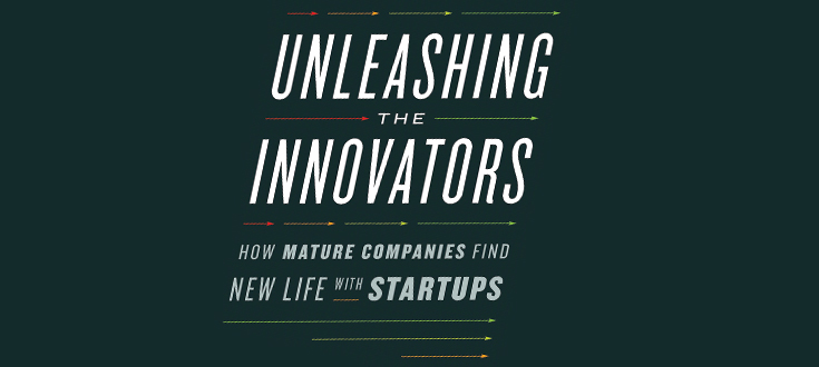 Unleashing the Innovators Offers a Template for Partnerships Between Startups and Established Firms