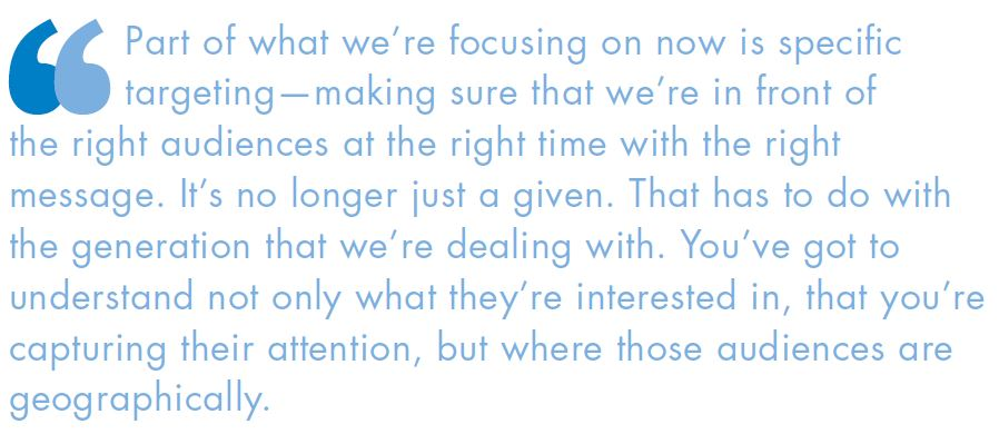 Part of what we're focusing on now is specific targeting—making sure that we're in front of the right audiences at the right time with the right message. It's no longer just a given. That has to do with the generation that we're dealing with. You've got to understand not only what they're interested in, that you're capturing their attention, but where those audiences are geographically.