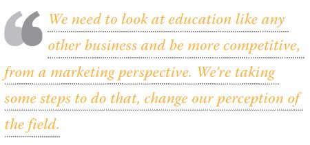 We need to look at education like any other business and be more competitive, from a marketing perspective. We're taking some steps to do that, change our perception of the field.