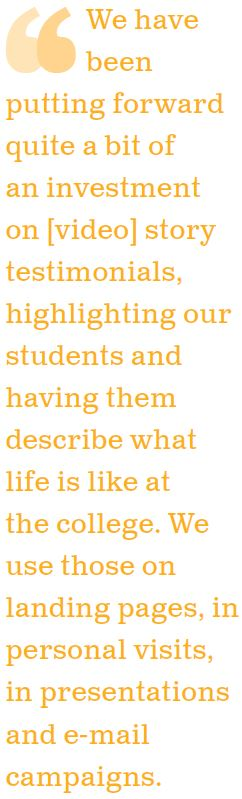 We have been putting forward quite a bit of an investment on  story testimonials, highlighting our students and having them describe what life is like at the college. We use those on landing pages, in personal visits, in presentations and e-mail campaigns.