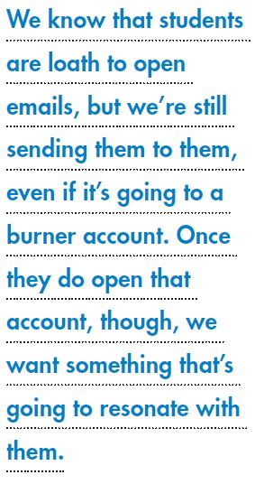 We know that students are loath to open emails, but we're still sending them to them, even if it's going to a burner account. Once they do open that account, though, we want something that's going to resonate with them.