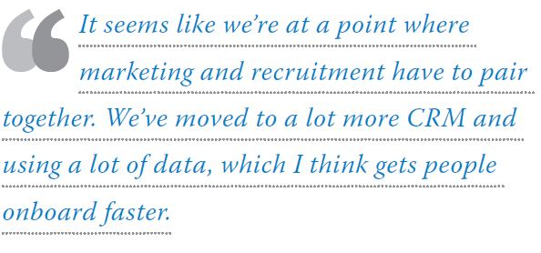 It seems like we're at a point where marketing and recruitment have to pair together. We've moved to a lot more CRM and using a lot of data, which I think gets people onboard faster.