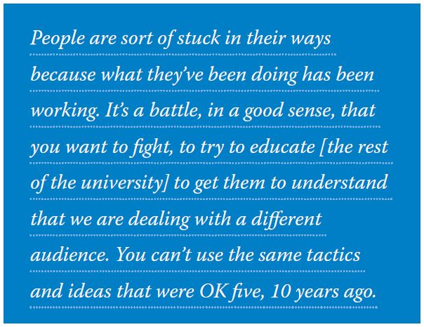 People are sort of stuck in their ways because what they've been doing has been working. It's a battle, in a good sense, that you want to fight, to try to educate [the rest of the university] to get them to understand that we are dealing with a different audience. You can't use the same tactics and ideas that were OK five, 10 years ago.