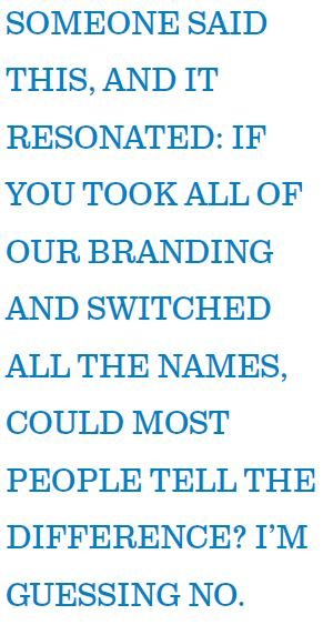 SOMEONE SAID THIS, AND IT RESONATED: IF YOU TOOK ALL OF OUR BRANDING AND SWITCHED ALL THE NAMES, COULD MOST PEOPLE TELL THE DIFFERENCE? I'M GUESSING NO.