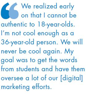 We realized early on that I cannot be authentic to 18-year-olds. I'm not cool enough as a 36-year-old person. We will never be cool again. My goal was to get the words from students and have them oversee a lot of our [digital] marketing efforts.