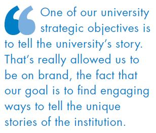 One of our university strategic objectives is to tell the university's story. That's really allowed us to be on brand, the fact that our goal is to find engaging ways to tell the unique stories of the institution.