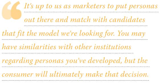 It's up to us as marketers to put personas out there and match with candidates that fit the model we're looking for. You may have similarities with other institutions regarding personas you've developed, but the consumer will ultimately make that decision.