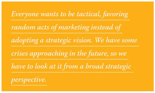 Everyone wants to be tactical, favoring random acts of marketing instead of adopting a strategic vision. We have some crises approaching in the future, so we have to look at it from a broad strategic perspective.