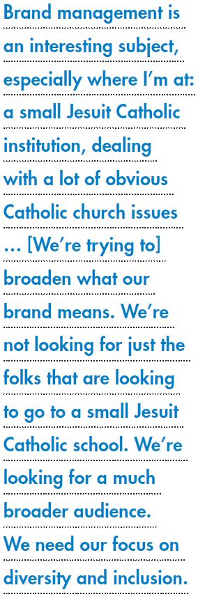 Brand management is an interesting subject, especially where I'm at: a small Jesuit Catholic institution, dealing with a lot of obvious Catholic church issues … [We're trying to] broaden what our brand means. We're not looking for just the folks that are looking to go to a small Jesuit Catholic school. We're looking for a much broader audience. We need our focus on diversity and inclusion.