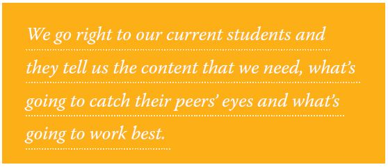 We go right to our current students and they tell us the content that we need, what's going to catch their peers' eyes and what's going to work best.
