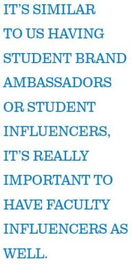 IT'S SIMILAR TO US HAVING STUDENT BRAND AMBASSADORS OR STUDENT INFLUENCERS, IT'S REALLY IMPORTANT TO HAVE FACULTY INFLUENCERS AS WELL.