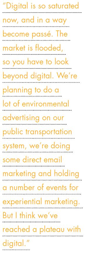 """""""Digital is so saturated now, and in a way become passé. The market is flooded, so you have to look beyond digital. We're planning to do a lot of environmental advertising on our public transportation system, we're doing some direct email marketing and holding a number of events for experiential marketing. But I think we've reached a plateau with digital."""""""