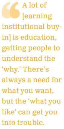 A lot of [earning institutional buy-in] is education, getting people to understand the 'why.' There's always a need for what you want, but the 'what you like' can get you into trouble.