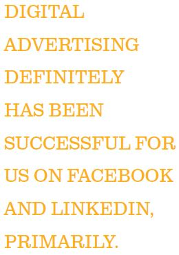 DIGITAL ADVERTISING DEFINITELY HAS BEEN SUCCESSFUL FOR US ON FACEBOOK AND LINKEDIN, PRIMARILY.