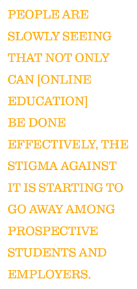 PEOPLE ARE SLOWLY SEEING THAT NOT ONLY CAN [ONLINE EDUCATION] BE DONE EFFECTIVELY, THE STIGMA AGAINST IT IS STARTING TO GO AWAY AMONG PROSPECTIVE STUDENTS AND EMPLOYERS.