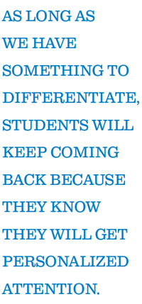 AS LONG AS WE HAVE SOMETHING TO DIFFERENTIATE, STUDENTS WILL KEEP COMING BACK BECAUSE THEY KNOW THEY WILL GET PERSONALIZED ATTENTION.