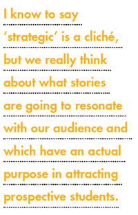 I know to say 'strategic' is a cliché, but we really think about what stories are going to resonate with our audience and which have an actual purpose in attracting prospective students.