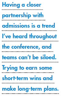 Having a closer partnership with admissions is a trend I've heard throughout the conference, and teams can't be siloed. Trying to earn some short-term wins and make long-term plans.