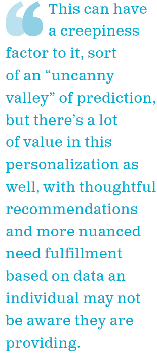 """This can have a creepiness factor to it, sort of an """"uncanny valley"""" of prediction, but there's a lot of value in this personalization as well, with thoughtful recommendations and more nuanced need fulfillment based on data an individual may not be aware they are providing."""