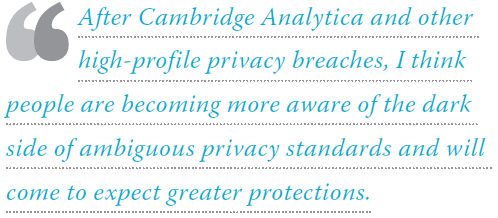After Cambridge Analytica and other high-profile privacy breaches, I think people are becoming more aware of the dark side of ambiguous privacy standards and will come to expect greater protections.