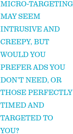Micro-targeting may seem intrusive and creepy, but would you prefer ads you don't need, or those perfectly timed and targeted to you?