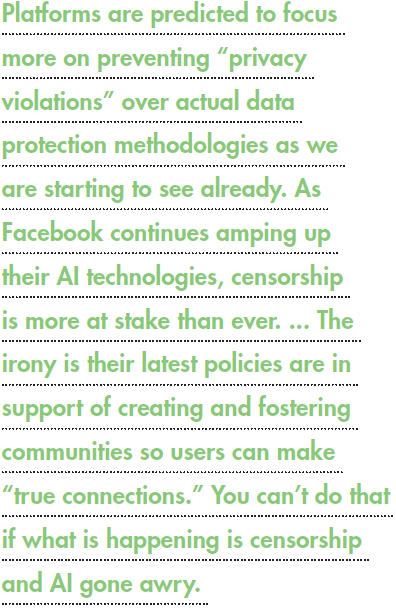 """Platforms are predicted to focus more on preventing """"privacy violations"""" over actual data protection methodologies as we are starting to see already. As Facebook continues amping up their AI technologies, censorship is more at stake than ever. ... The irony is their latest policies are in support of creating and fostering communities so users can make """"true connections."""" You can't do that if what is happening is censorship and AI gone awry."""