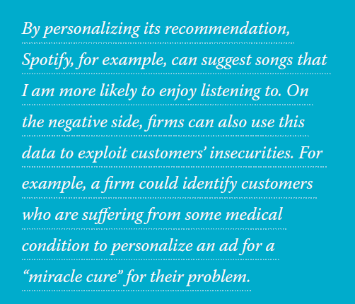 """By personalizing its recommendation, Spotify, for example, can suggest songs that I am more likely to enjoy listening to. On the negative side, firms can also use this data to exploit customers' insecurities. For example, a firm could identify customers who are suffering from some medical condition to personalize an ad for a """"miracle cure"""" for their problem."""