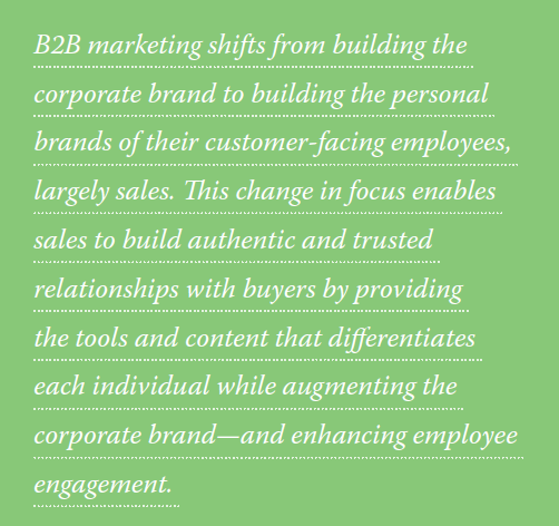 B2B marketing shifts from building the corporate brand to building the personal brands of their customer-facing employees, largely sales. This change in focus enables sales to build authentic and trusted relationships with buyers by providing the tools and content that differentiates each individual while augmenting the corporate brand and enhancing employee engagement.