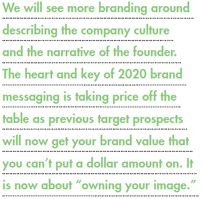 We will see more branding around describing the company culture and the narrative of the founder. The heart and key of 2020 brand messaging is taking price off the table as previous target prospects will now get your brand value that you can't put a dollar amount on. It is now about owning your image.