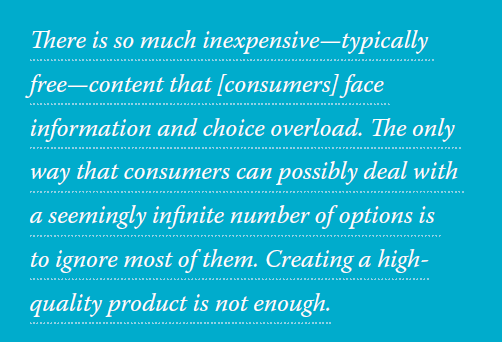 There is so much inexpensive, typically free, content that consumers face information and choice overload. The only way that consumers can possibly deal with a seemingly infinite number of options is to ignore most of them. Creating a high-quality product is not enough.