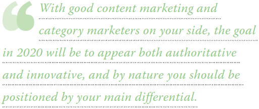 With good content marketing and category marketers at your side, the goal in 2020 will be to appear both authoritative and innovative, and by nature you should be positioned by your main differential.
