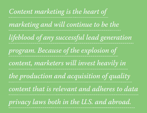 Content marketing is the heart of marketing and will continue to be the lifeblood of any successful lead generation program. Because of the explosion of content, marketers will invest heavily in the production and acquisition of quality content that is relevant and adheres to data privacy laws both in the U.S. and abroad.