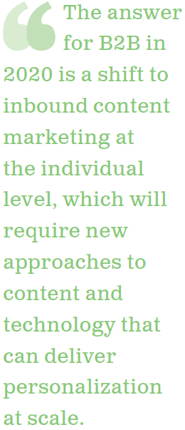 The answer for B2B in 2020 is a shift to inbound content marketing at the individual level, which will require new approaches to content and technology that can deliver personalization at scale.