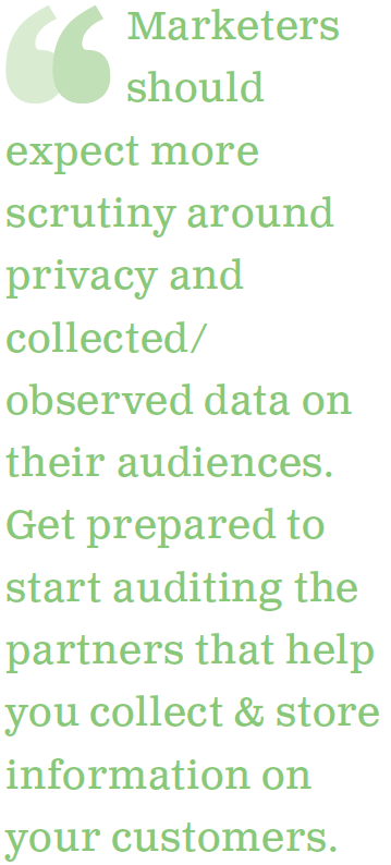 Marketers should expect more scrutiny around privacy and collected/observed data on their audiences. Get prepared to start auditing the partners that help you collect and store information on your customers.