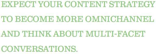 Expect your content strategy to become more omnichannel and think about multi-facet conversations.