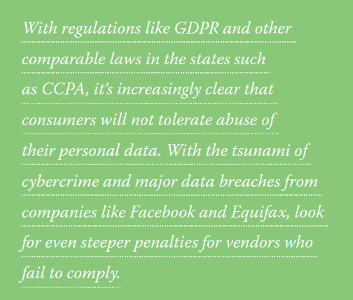 With regulations like GDPR and other comparable laws in the states such as CCPA, it's increasingly clear that consumers will not tolerate abuse of their personal data. With the tsunami of cybercrime and major data breaches from companies like Facebook and Equifax, look for even steeper penalties for vendors who fail to comply.