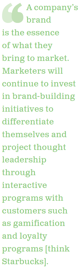 A company's brand is the essence of what they bring to market. Marketers will continue to invest in brand-building initiatives to differentiate themselves and project thought leadership through interactive programs with customers such as gamification and loyalty programs - think Starbucks.