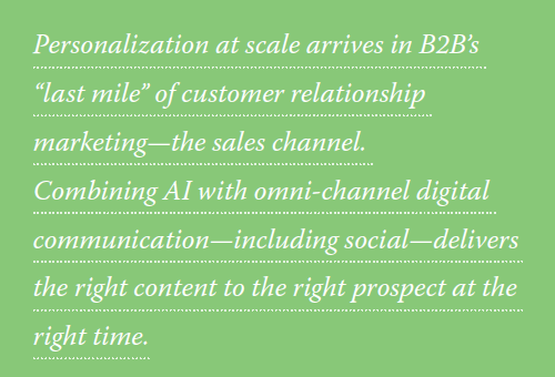 "Personalization at scale arrives in B2B's ""last mile"" of customer relationship marketing - the sales channel. Combining AI with omni-channel digital communication - including social - delivers the right content to the right prospect at the right time."