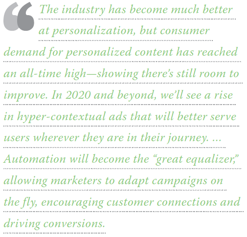 "The industry has become much better at personalization, but consumer demand for personalized content has reached an all-time high - showing there's still room to improve. In 2020 and beyond, we'll see a rise in hyper-contextual ads that will better serve users wherever they are in their journey. ... Automation will become the ""great equalizer,"" allowing marketers to adapt campaigns on the fly, encouraging customer connections and driving conversions."