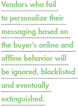 Vendors who fail to personalize their messaging based on the buyer's online and offline behavior will be ignored, blacklisted and eventually extinguished.