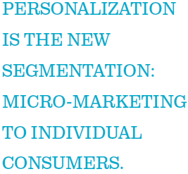 Personalization is the new segmentation: micro-marketing to individual consumers.