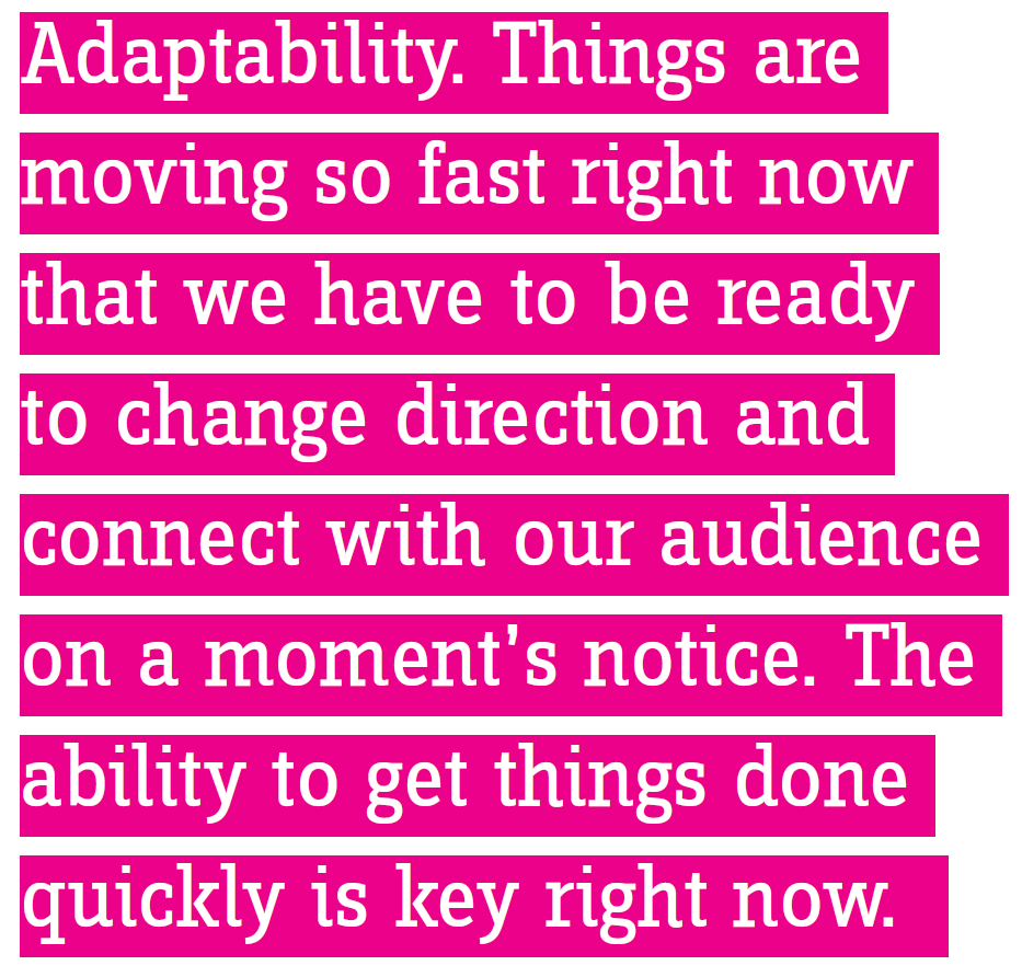 Adaptability. Things are moving so fast right now that we have to be ready to change direction and connect with our audience on a moment's notice. The ability to get things done quickly is key right now.