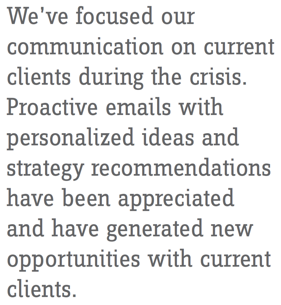 We've focused our communication on current clients during the crisis. Proactive emails with personalized ideas and strategy recommendations have been appreciated and have generated new opportunities with current clients.