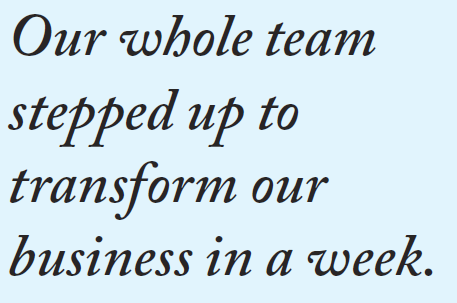 Our whole team stepped up to transform our business in a week.
